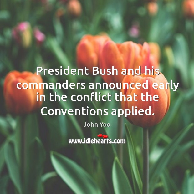 President bush and his commanders announced early in the conflict that the conventions applied. John Yoo Picture Quote