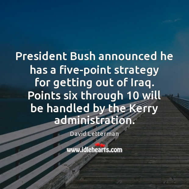 President Bush announced he has a five-point strategy for getting out of David Letterman Picture Quote