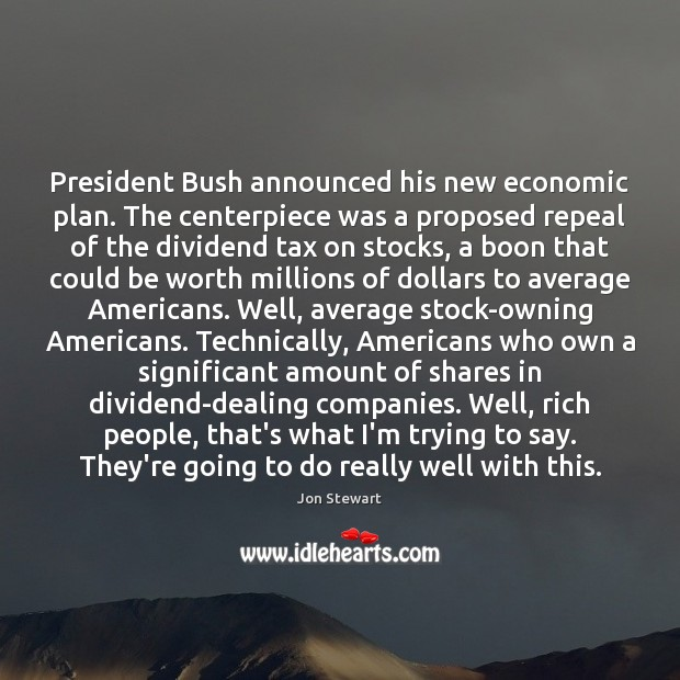 President Bush announced his new economic plan. The centerpiece was a proposed Jon Stewart Picture Quote