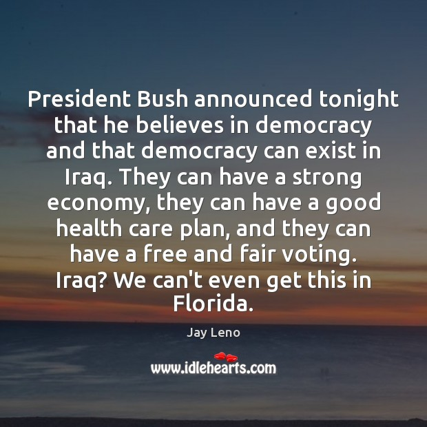 President Bush announced tonight that he believes in democracy and that democracy Vote Quotes Image
