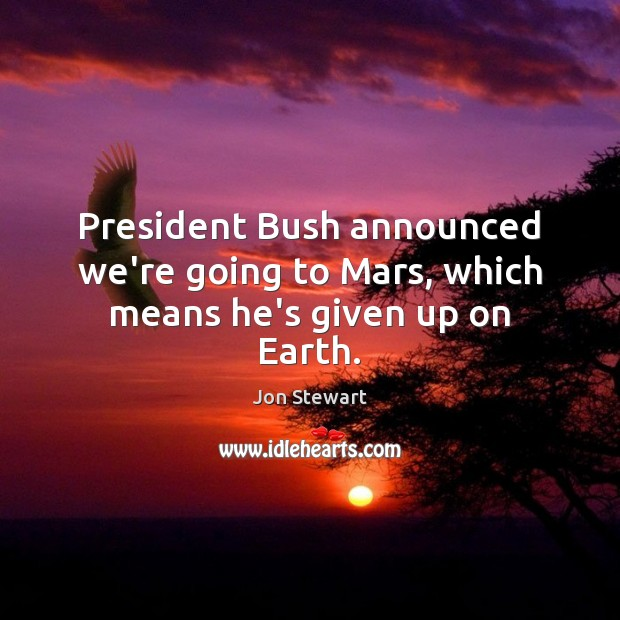 President Bush announced we're going to Mars, which means he's given up on Earth. Jon Stewart Picture Quote