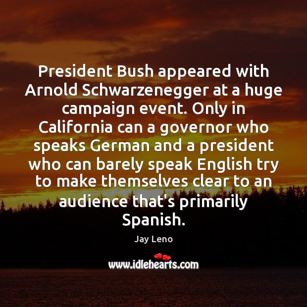 Image, President Bush appeared with Arnold Schwarzenegger at a huge campaign event. Only