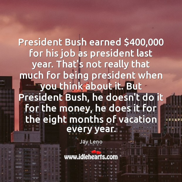 Image, President Bush earned $400,000 for his job as president last year. That's not
