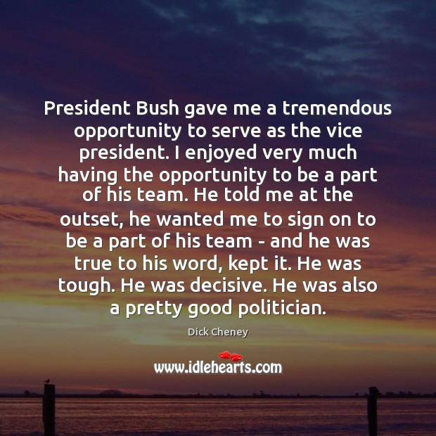 President Bush gave me a tremendous opportunity to serve as the vice Dick Cheney Picture Quote