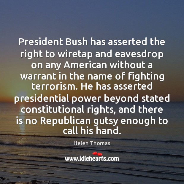 President Bush has asserted the right to wiretap and eavesdrop on any Image