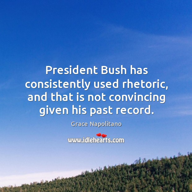 President bush has consistently used rhetoric, and that is not convincing given his past record. Image