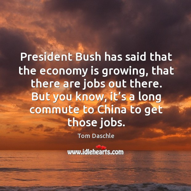 Image, President bush has said that the economy is growing, that there are jobs out there.