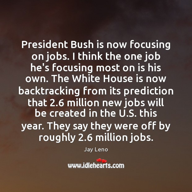 President Bush is now focusing on jobs. I think the one job Image