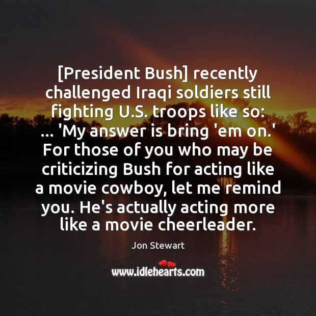 Image, [President Bush] recently challenged Iraqi soldiers still fighting U.S. troops like