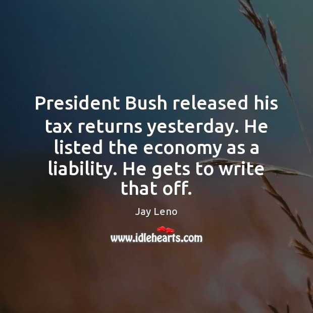 Image, President Bush released his tax returns yesterday. He listed the economy as