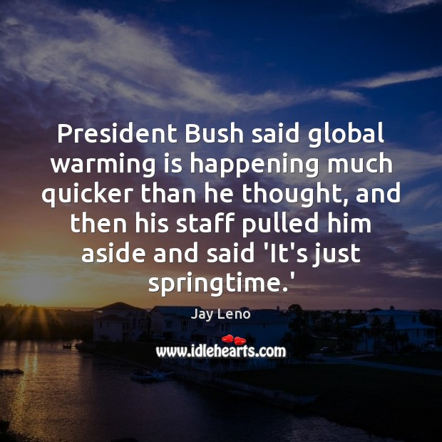 President Bush said global warming is happening much quicker than he thought, Image