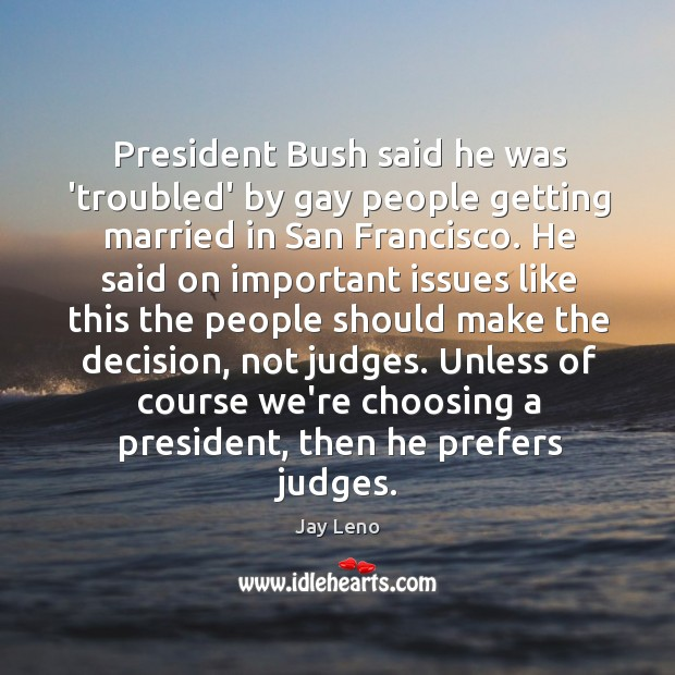 President Bush said he was 'troubled' by gay people getting married in Image