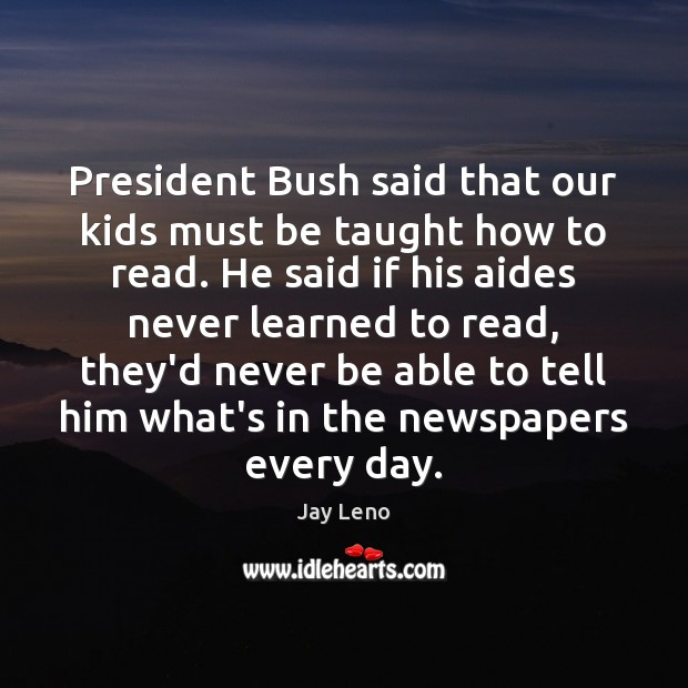 Image, President Bush said that our kids must be taught how to read.
