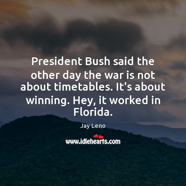 Image, President Bush said the other day the war is not about timetables.