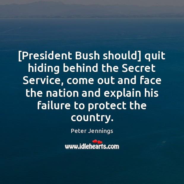 [President Bush should] quit hiding behind the Secret Service, come out and Image