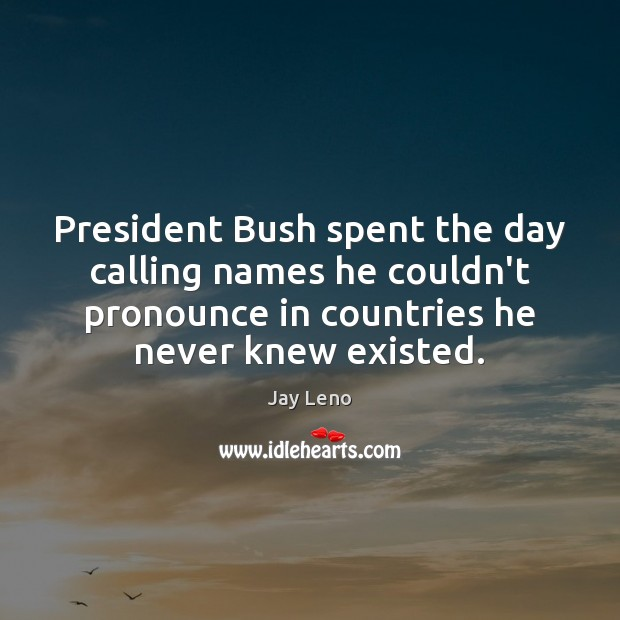 Image, President Bush spent the day calling names he couldn't pronounce in countries