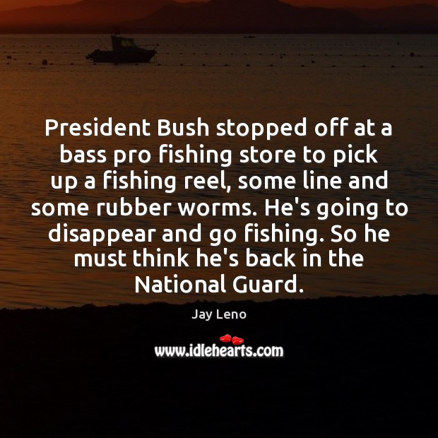 President Bush stopped off at a bass pro fishing store to pick Jay Leno Picture Quote