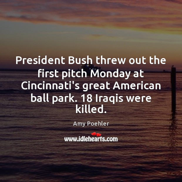 President Bush threw out the first pitch Monday at Cincinnati's great American Amy Poehler Picture Quote