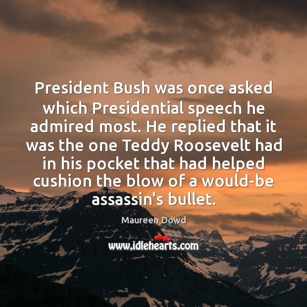 President Bush was once asked which Presidential speech he admired most. He Maureen Dowd Picture Quote
