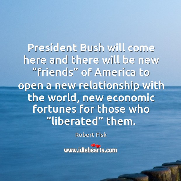 """President bush will come here and there will be new """"friends"""" of america to open a new relationship Image"""
