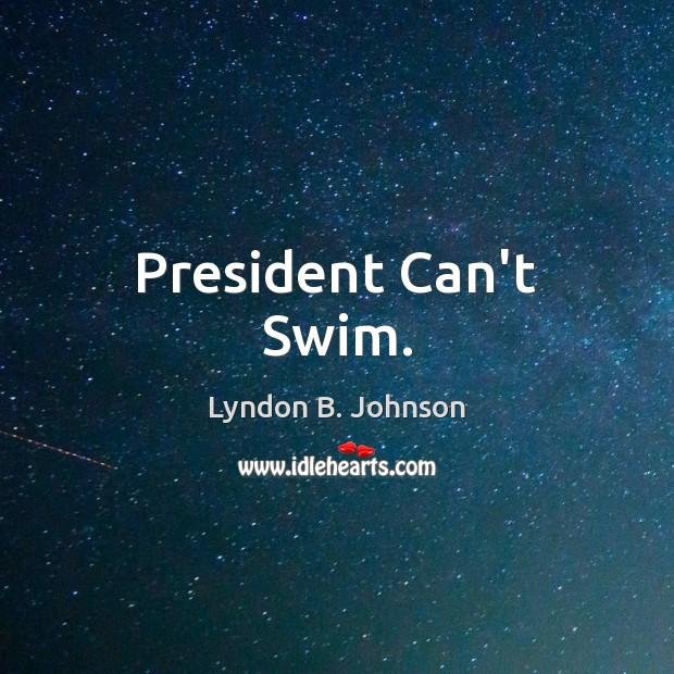 President Can't Swim. Lyndon B. Johnson Picture Quote