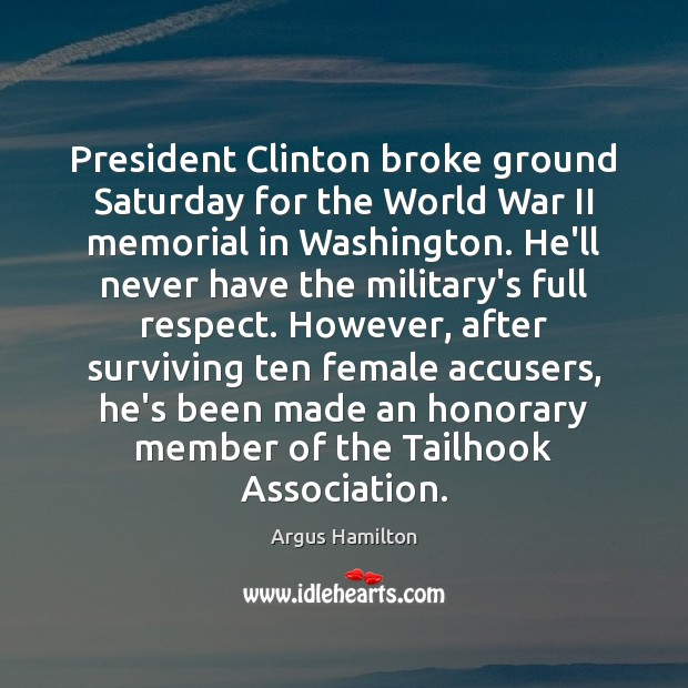 President Clinton broke ground Saturday for the World War II memorial in Argus Hamilton Picture Quote