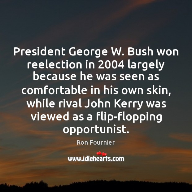 President George W. Bush won reelection in 2004 largely because he was seen Ron Fournier Picture Quote