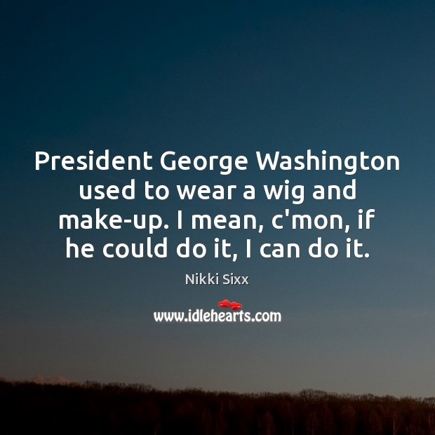 President George Washington used to wear a wig and make-up. I mean, Nikki Sixx Picture Quote