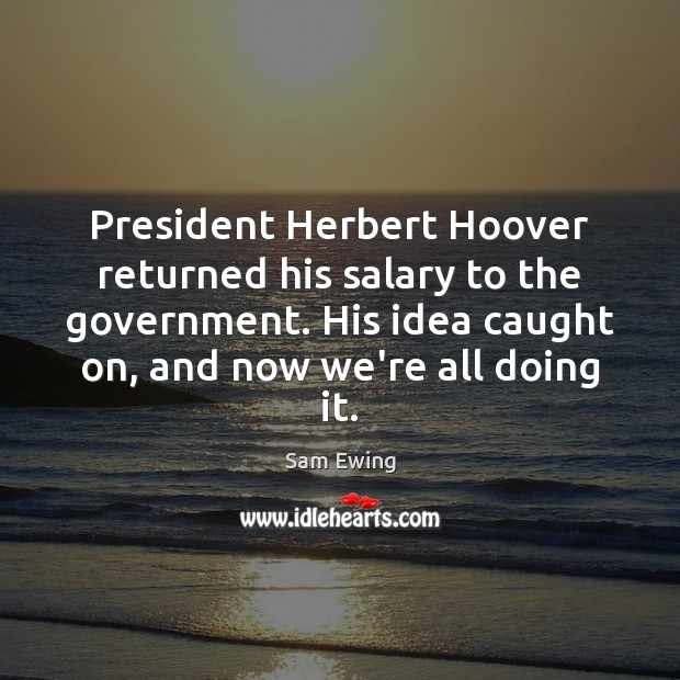 President Herbert Hoover returned his salary to the government. His idea caught Salary Quotes Image