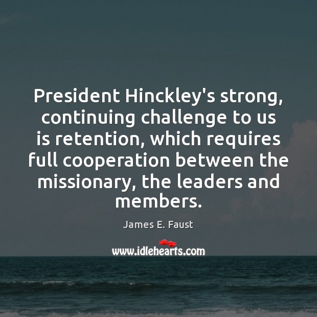 President Hinckley's strong, continuing challenge to us is retention, which requires full James E. Faust Picture Quote
