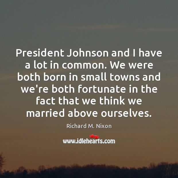 President Johnson and I have a lot in common. We were both Richard M. Nixon Picture Quote
