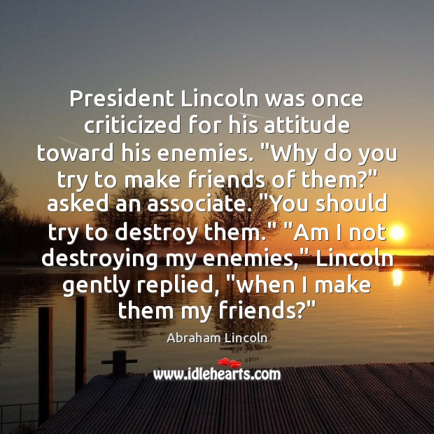 "Image, President Lincoln was once criticized for his attitude toward his enemies. ""Why"