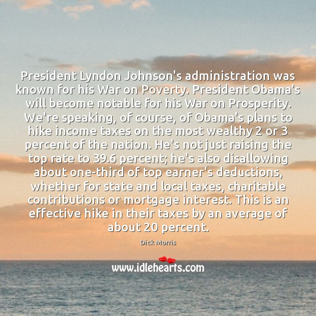 President Lyndon Johnson's administration was known for his War on Poverty. President Dick Morris Picture Quote