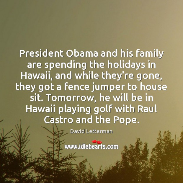 President Obama and his family are spending the holidays in Hawaii, and David Letterman Picture Quote