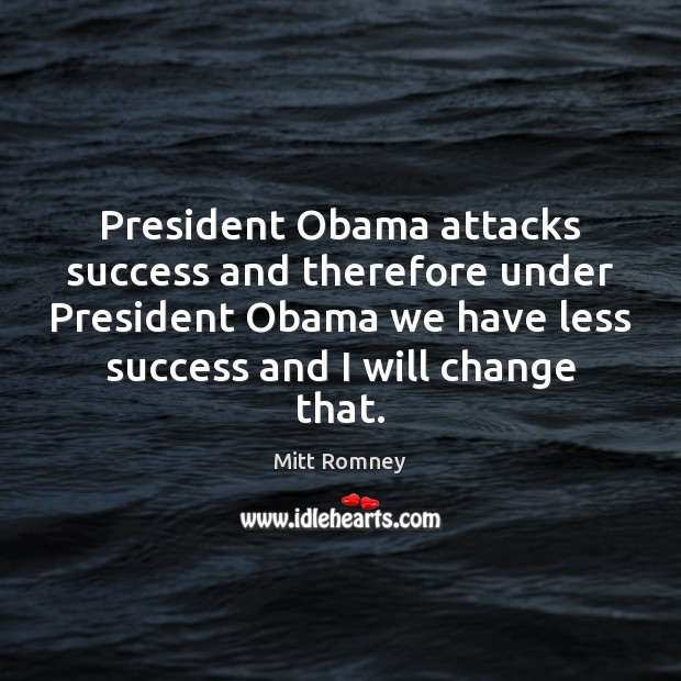 Image, President Obama attacks success and therefore under President Obama we have less