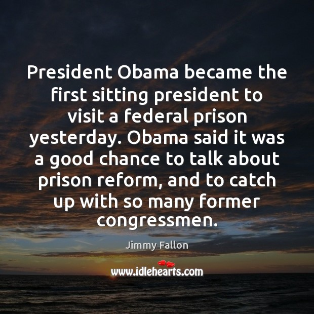President Obama became the first sitting president to visit a federal prison Jimmy Fallon Picture Quote