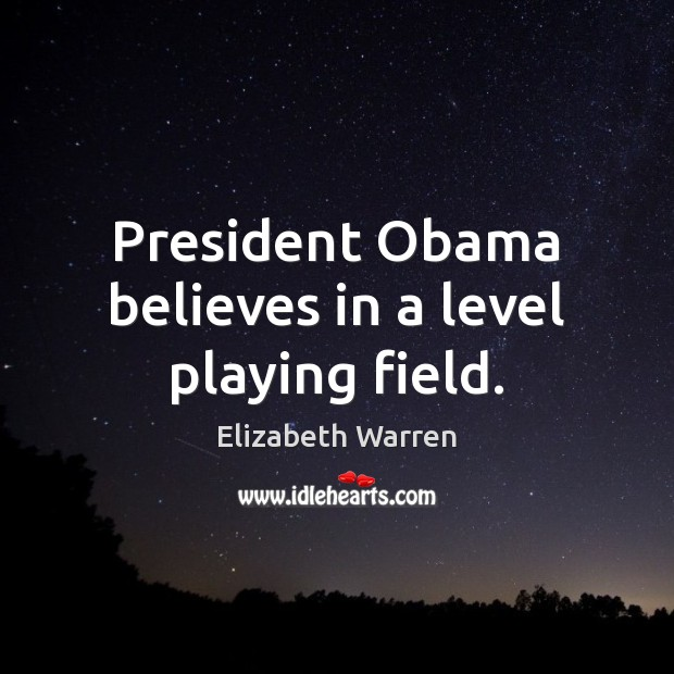 President Obama believes in a level playing field. Elizabeth Warren Picture Quote