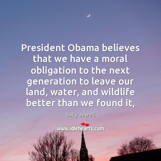President Obama believes that we have a moral obligation to the next Image