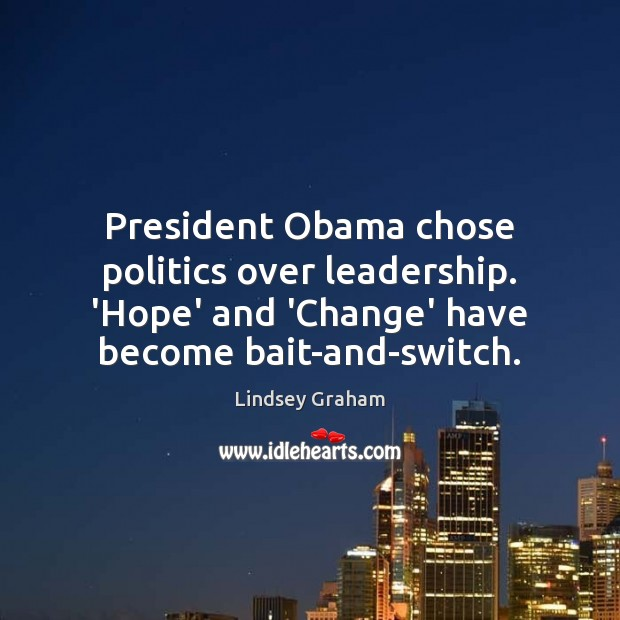 President Obama chose politics over leadership. 'Hope' and 'Change' have become bait-and-switch. Image