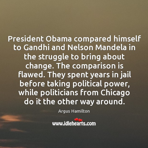 President Obama compared himself to Gandhi and Nelson Mandela in the struggle Argus Hamilton Picture Quote