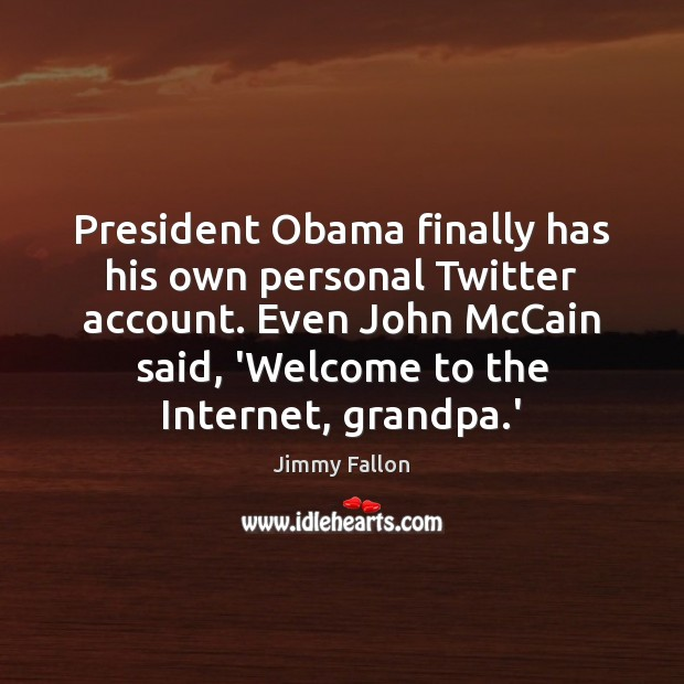 President Obama finally has his own personal Twitter account. Even John McCain Jimmy Fallon Picture Quote