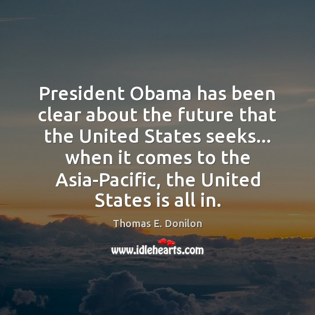 President Obama has been clear about the future that the United States Thomas E. Donilon Picture Quote