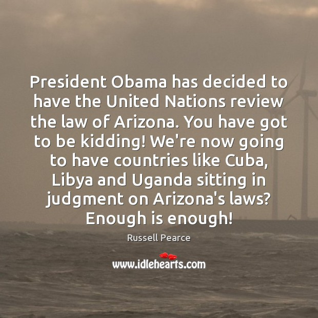 President Obama has decided to have the United Nations review the law Russell Pearce Picture Quote
