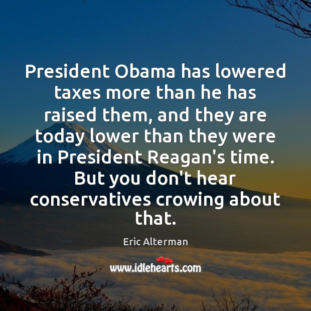 President Obama has lowered taxes more than he has raised them, and Eric Alterman Picture Quote
