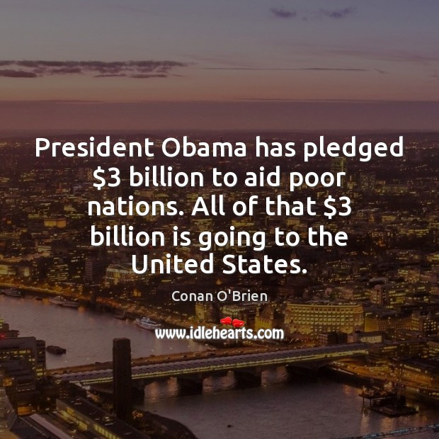 Image, President Obama has pledged $3 billion to aid poor nations. All of that $3