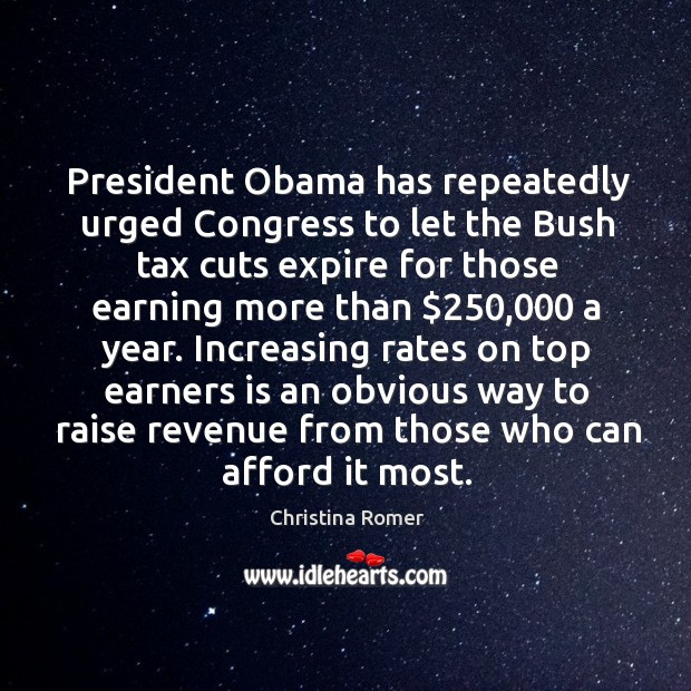 President Obama has repeatedly urged Congress to let the Bush tax cuts Christina Romer Picture Quote