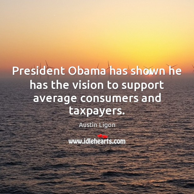 Image, President Obama has shown he has the vision to support average consumers and taxpayers.