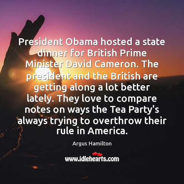 President Obama hosted a state dinner for British Prime Minister David Cameron. Argus Hamilton Picture Quote