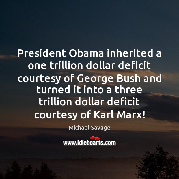 President Obama inherited a one trillion dollar deficit courtesy of George Bush Michael Savage Picture Quote