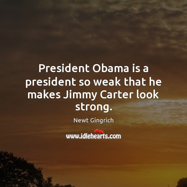 Newt Gingrich Picture Quote image saying: President Obama is a president so weak that he makes Jimmy Carter look strong.